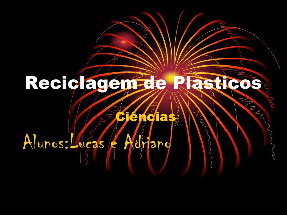 Reciclagem de Plasticos Ciências Alunos:Lucas e Adriano