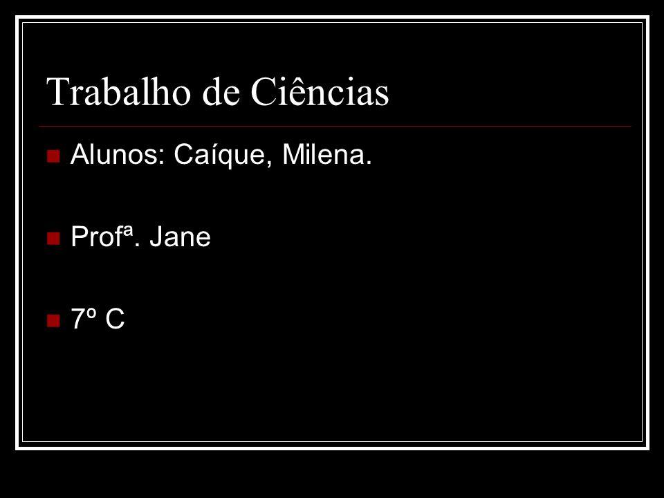 Trabalho de Ciências Alunos: Caíque, Milena. Profª. Jane 7º C