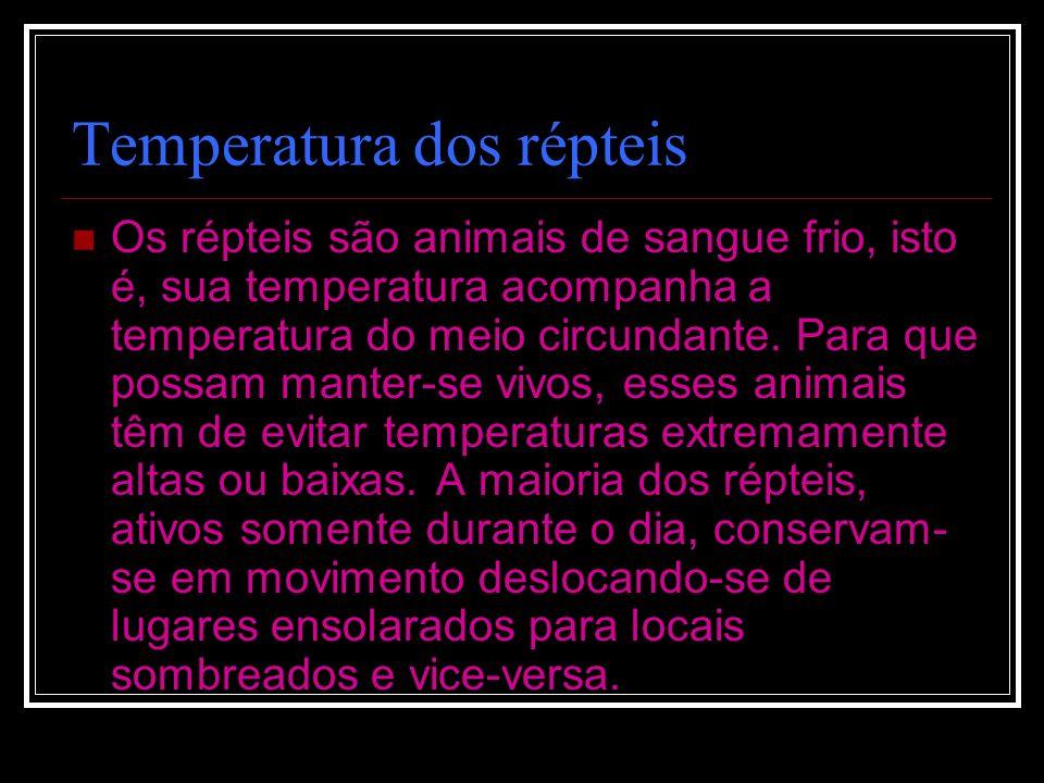 Temperatura dos répteis Os répteis são animais de sangue frio, isto é, sua temperatura acompanha a temperatura do meio circundante. Para que possam ma