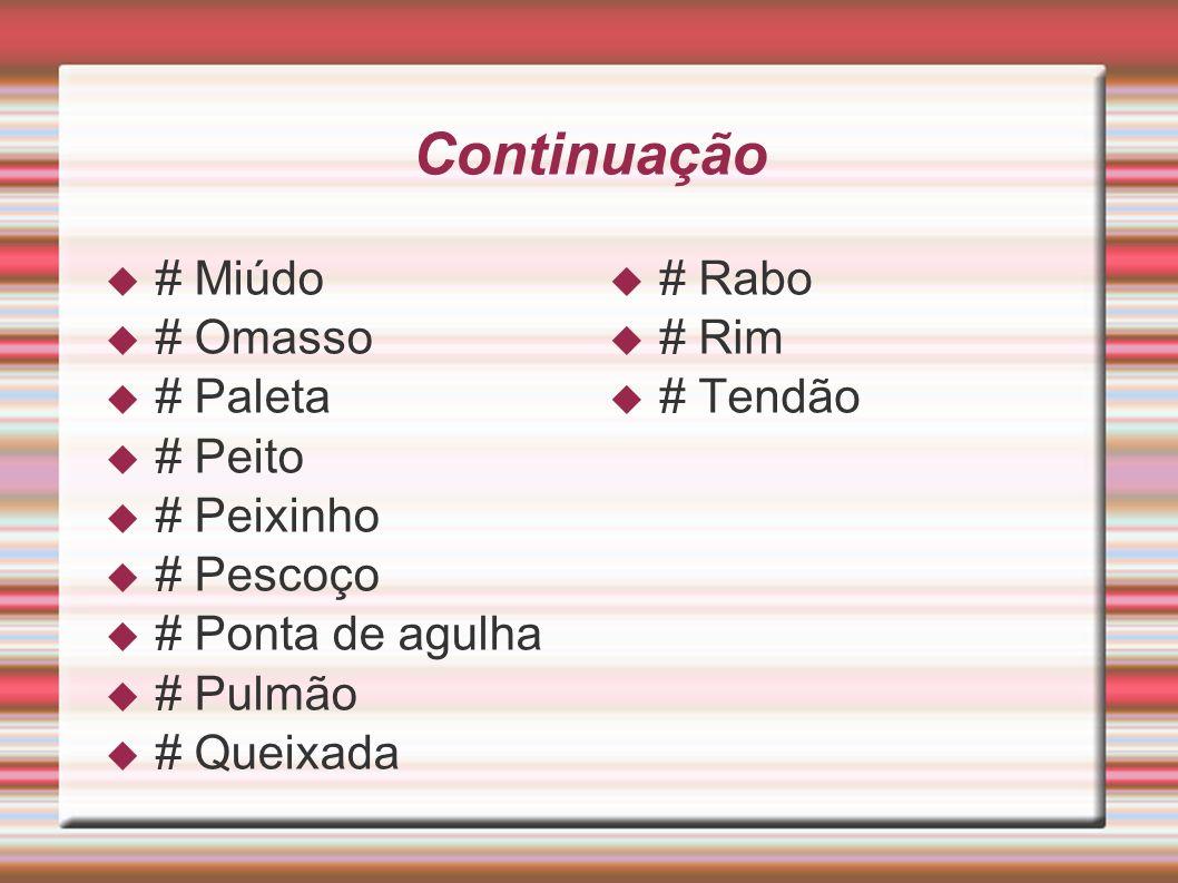 Continuação # Miúdo # Omasso # Paleta # Peito # Peixinho # Pescoço # Ponta de agulha # Pulmão # Queixada # Rabo # Rim # Tendão