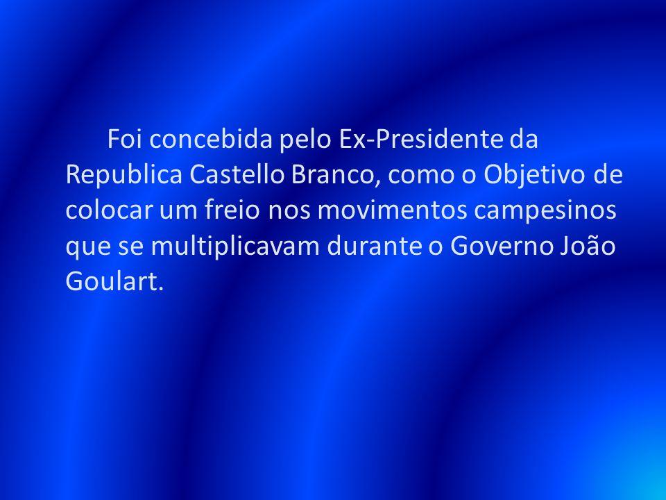 Foi concebida pelo Ex-Presidente da Republica Castello Branco, como o Objetivo de colocar um freio nos movimentos campesinos que se multiplicavam dura