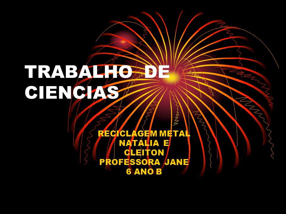 TRABALHO DE CIENCIAS RECICLAGEM METAL NATALIA E CLEITON PROFESSORA JANE 6 ANO B