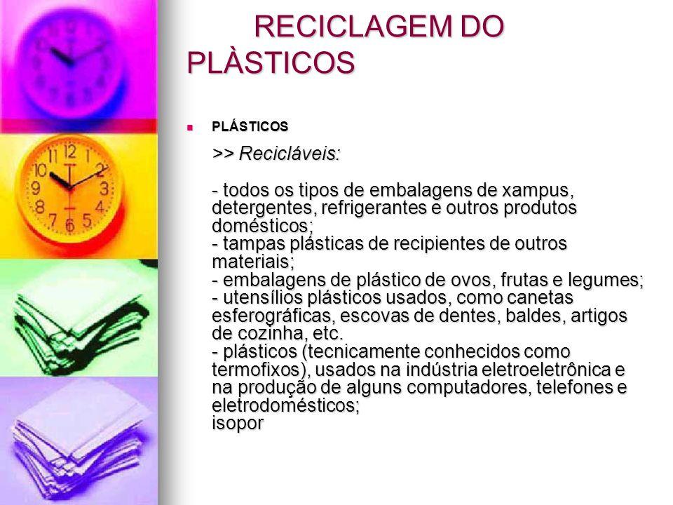 RECICLAGEM DO PLÀSTICOS PLÁSTICOS >> Recicláveis: - todos os tipos de embalagens de xampus, detergentes, refrigerantes e outros produtos domésticos; -