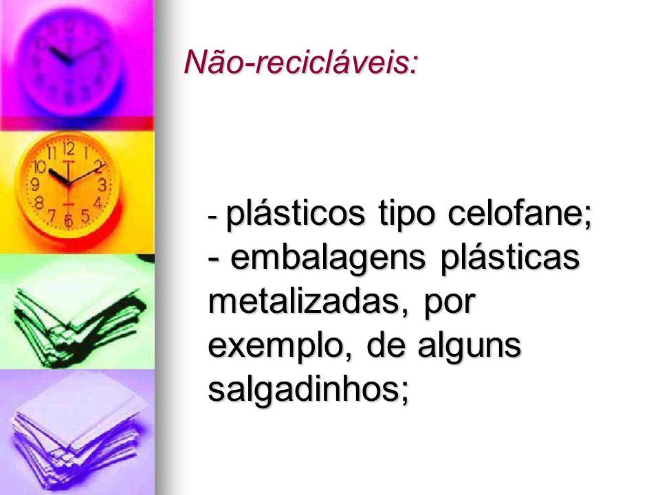 Não-recicláveis: - plásticos tipo celofane; - embalagens plásticas metalizadas, por exemplo, de alguns salgadinhos; - plásticos tipo celofane; - embal