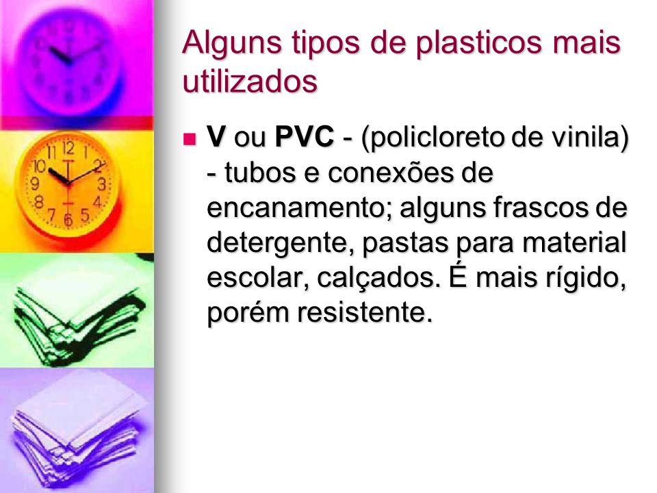 Alguns tipos de plasticos mais utilizados V ou PVC - (policloreto de vinila) - tubos e conexões de encanamento; alguns frascos de detergente, pastas p