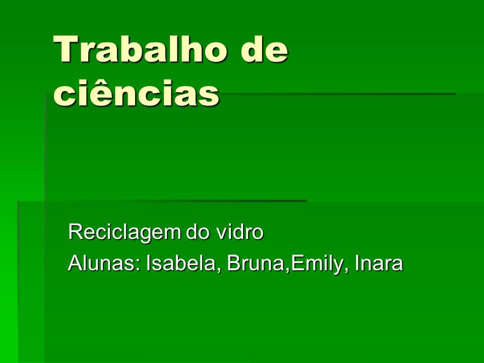 Trabalho de ciências Reciclagem do vidro Alunas: Isabela, Bruna,Emily, Inara