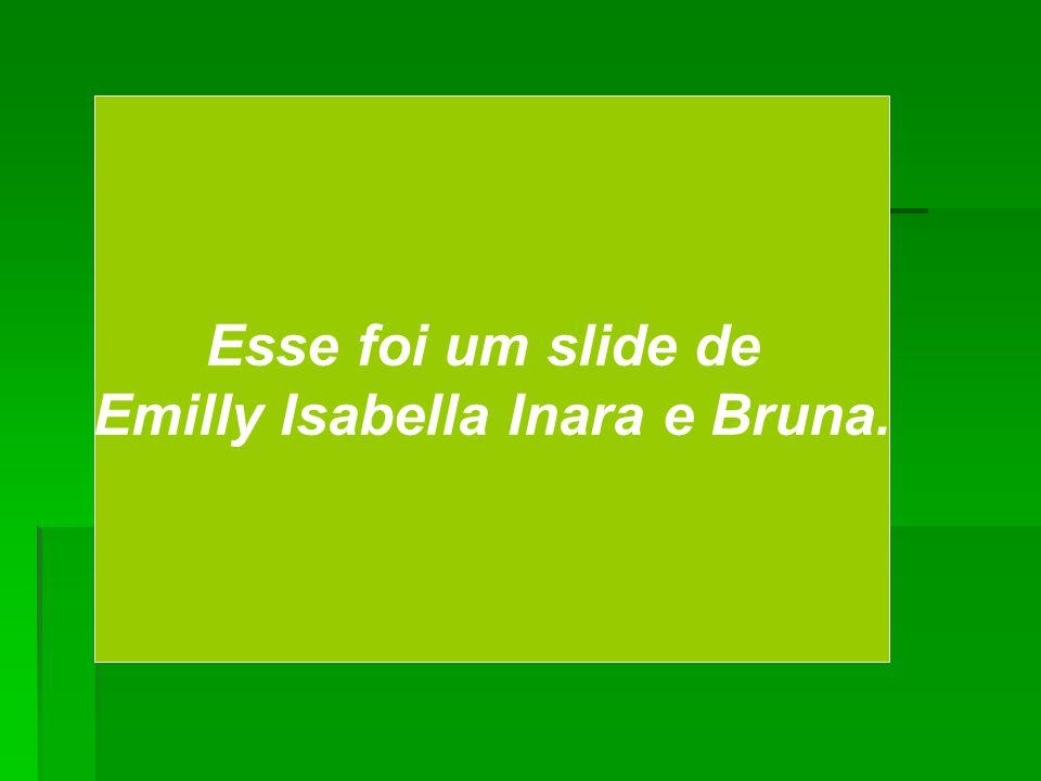 Esse foi um slide de Emilly Isabella Inara e Bruna.