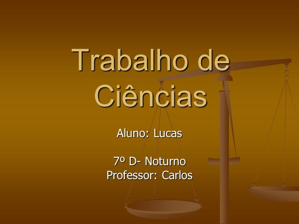 Trabalho de Ciências Aluno: Lucas 7º D- Noturno Professor: Carlos