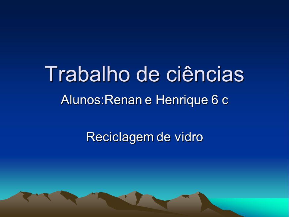 Trabalho de ciências Alunos:Renan e Henrique 6 c Reciclagem de vidro