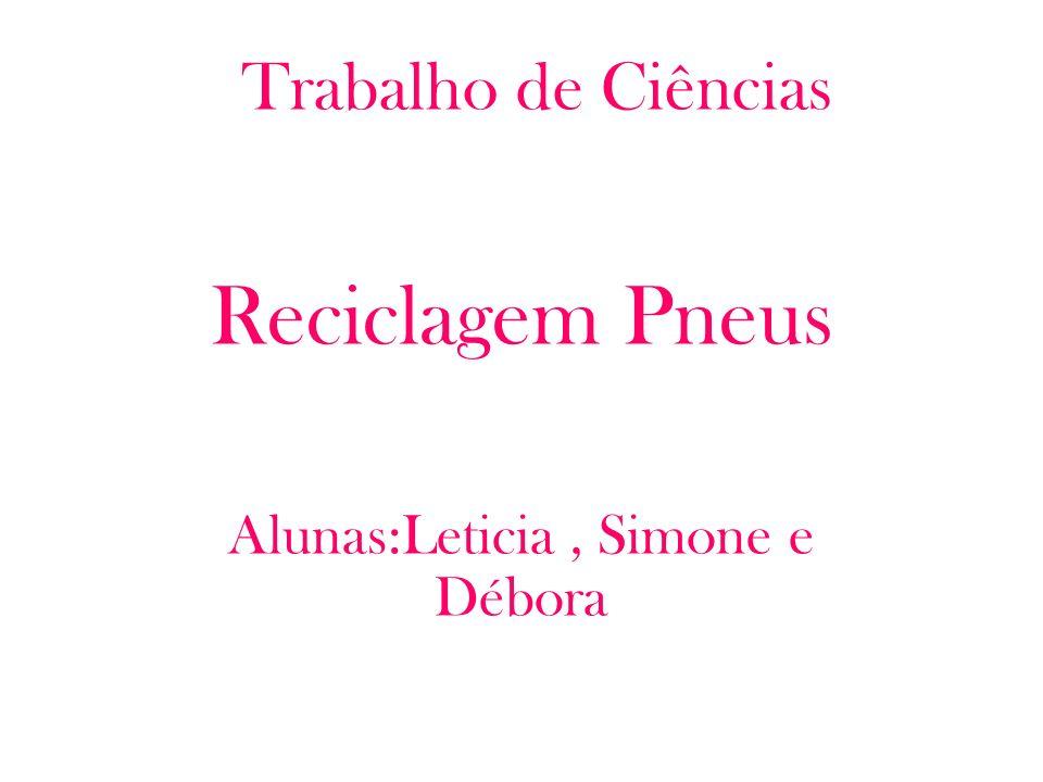 Trabalho de Ciências Reciclagem Pneus Alunas:Leticia, Simone e Débora