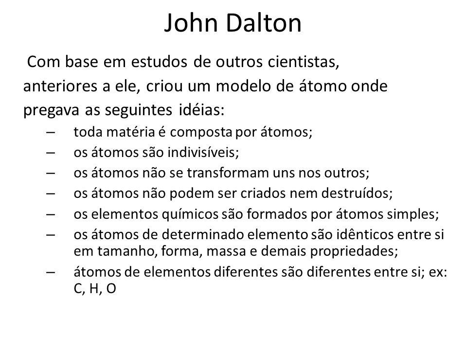 John Dalton Com base em estudos de outros cientistas, anteriores a ele, criou um modelo de átomo onde pregava as seguintes idéias: – toda matéria é co