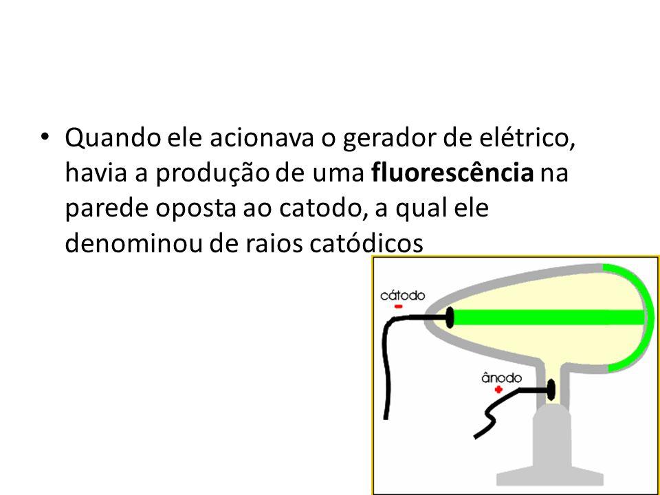 Quando ele acionava o gerador de elétrico, havia a produção de uma fluorescência na parede oposta ao catodo, a qual ele denominou de raios catódicos