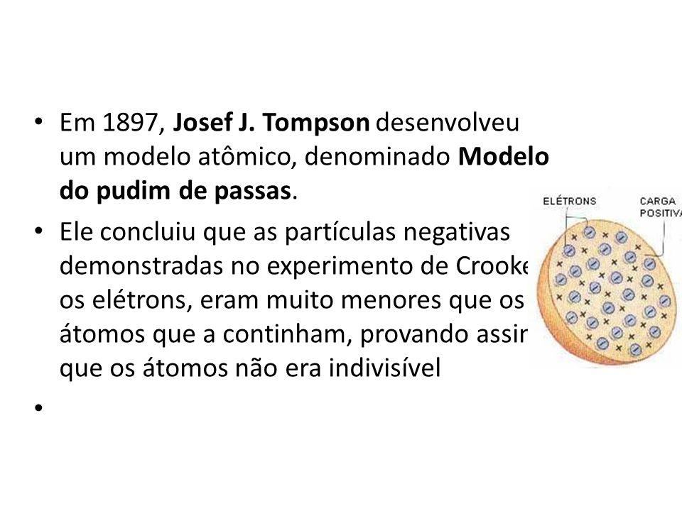 Em 1897, Josef J. Tompson desenvolveu um modelo atômico, denominado Modelo do pudim de passas. Ele concluiu que as partículas negativas demonstradas n