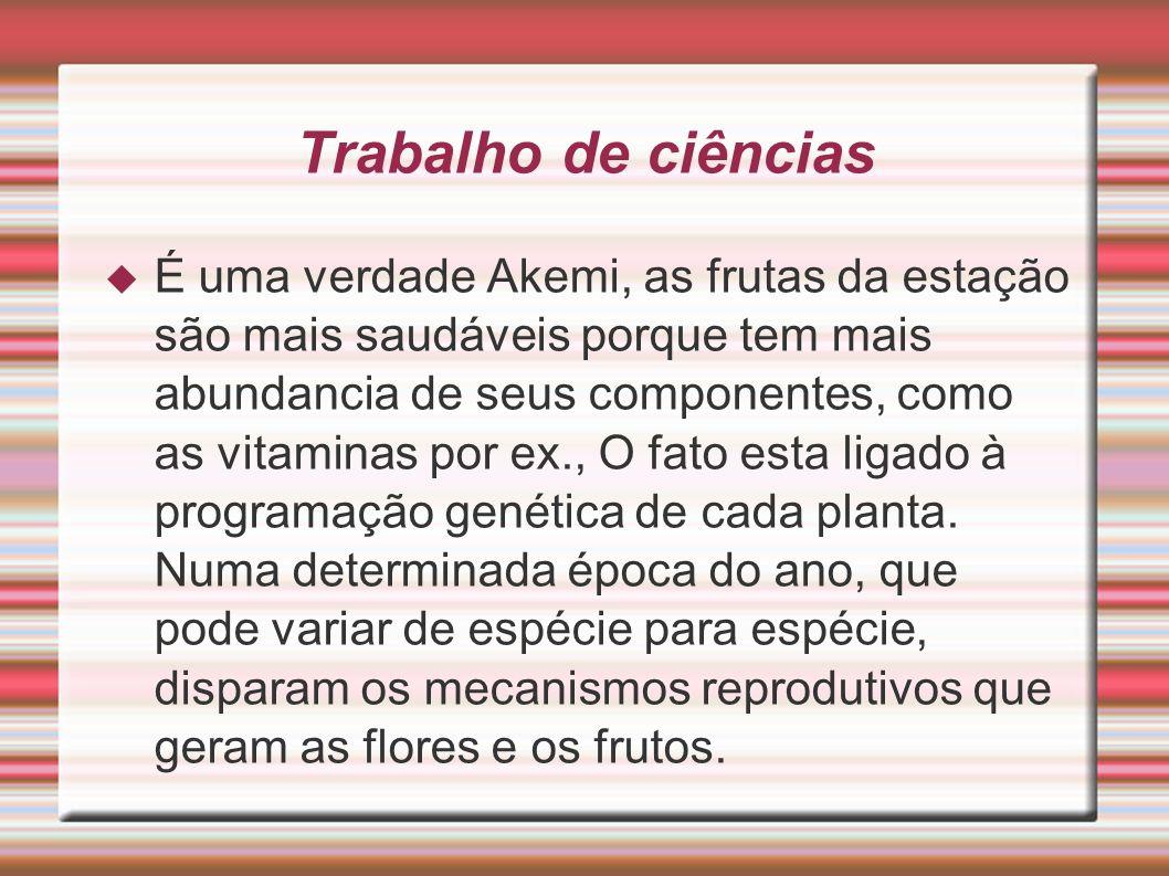 Trabalho de ciências É uma verdade Akemi, as frutas da estação são mais saudáveis porque tem mais abundancia de seus componentes, como as vitaminas po
