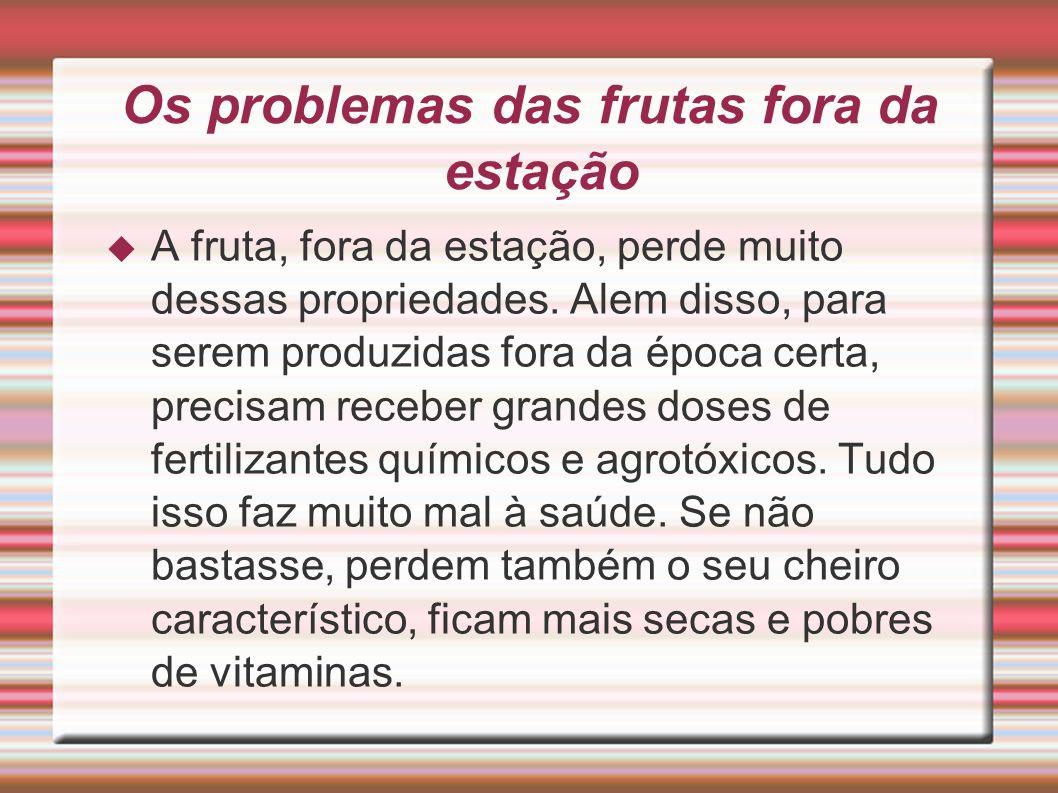 Os problemas das frutas fora da estação A fruta, fora da estação, perde muito dessas propriedades. Alem disso, para serem produzidas fora da época cer