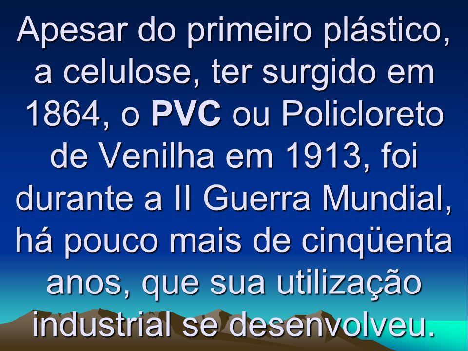 Apesar do primeiro plástico, a celulose, ter surgido em 1864, o PVC ou Policloreto de Venilha em 1913, foi durante a II Guerra Mundial, há pouco mais