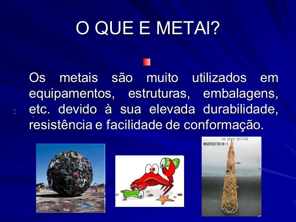 O QUE E METAl? Os metais são muito utilizados em equipamentos, estruturas, embalagens, etc. devido à sua elevada durabilidade, resistência e facilidad