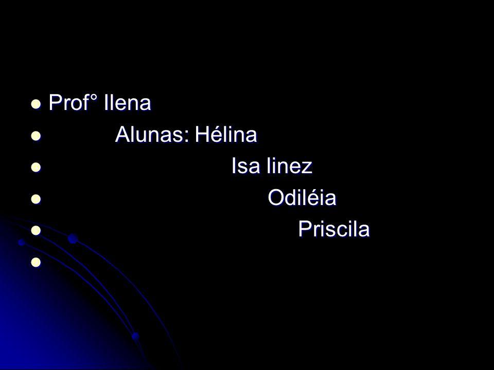 Prof° Ilena A Alunas: Hélina I Isa linez O Odiléia P Priscila