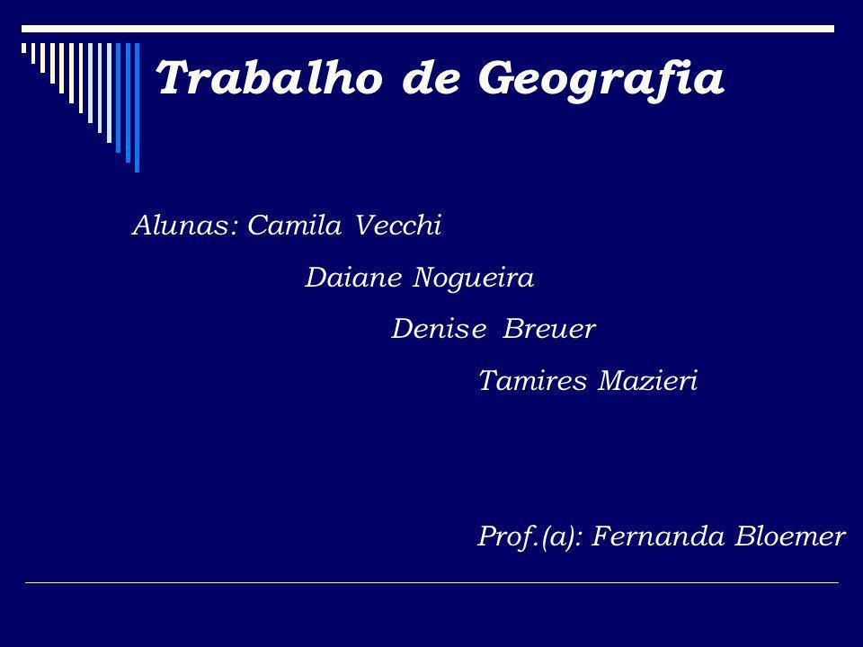 Trabalho de Geografia Alunas: Camila Vecchi Daiane Nogueira Denise Breuer Tamires Mazieri Prof.(a): Fernanda Bloemer