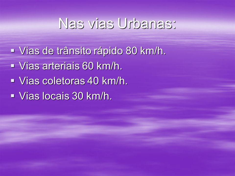 Nas vias Urbanas: Vias de trânsito rápido 80 km/h. Vias arteriais 60 km/h. Vias coletoras 40 km/h. Vias locais 30 km/h.