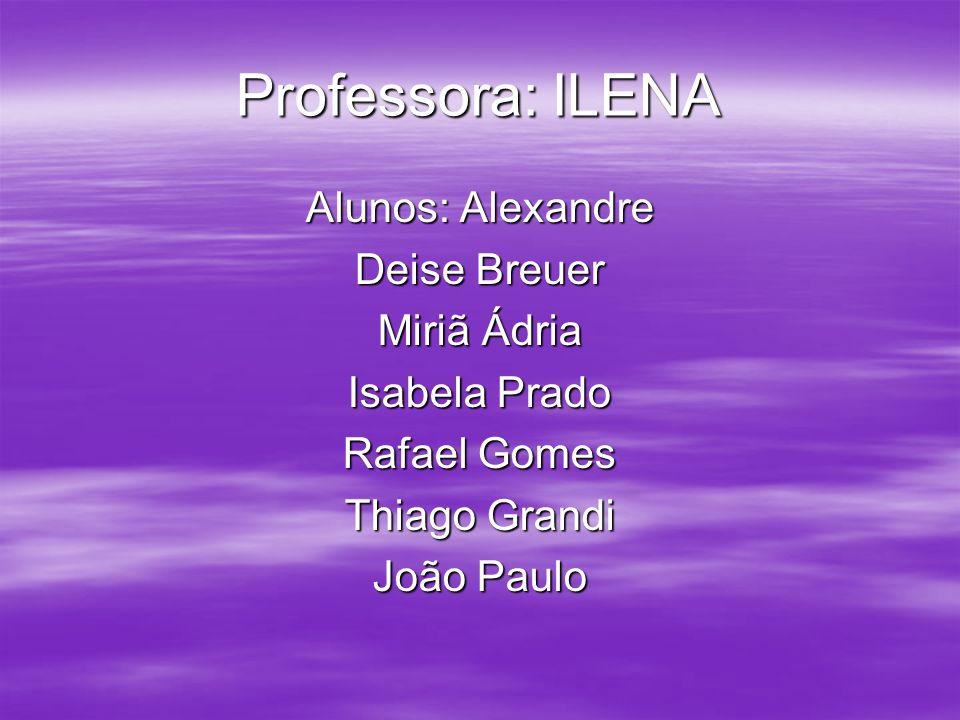 Professora: ILENA Alunos: Alexandre Deise Breuer Miriã Ádria Isabela Prado Rafael Gomes Thiago Grandi João Paulo