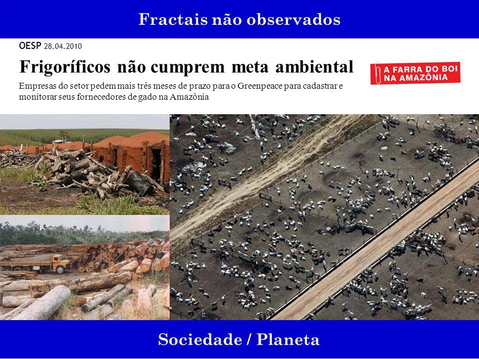 Fractais não observados Sociedade / Planeta OESP 28.04.2010 Frigoríficos não cumprem meta ambiental Empresas do setor pedem mais três meses de prazo p
