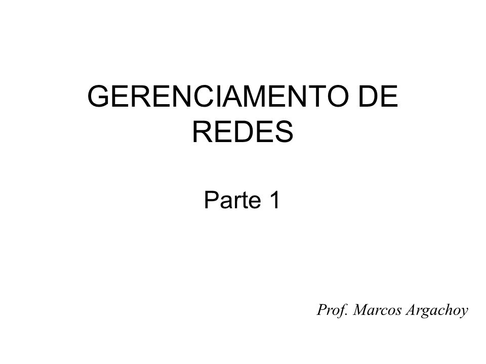 GERENCIAMENTO DE REDES Parte 1 Prof. Marcos Argachoy