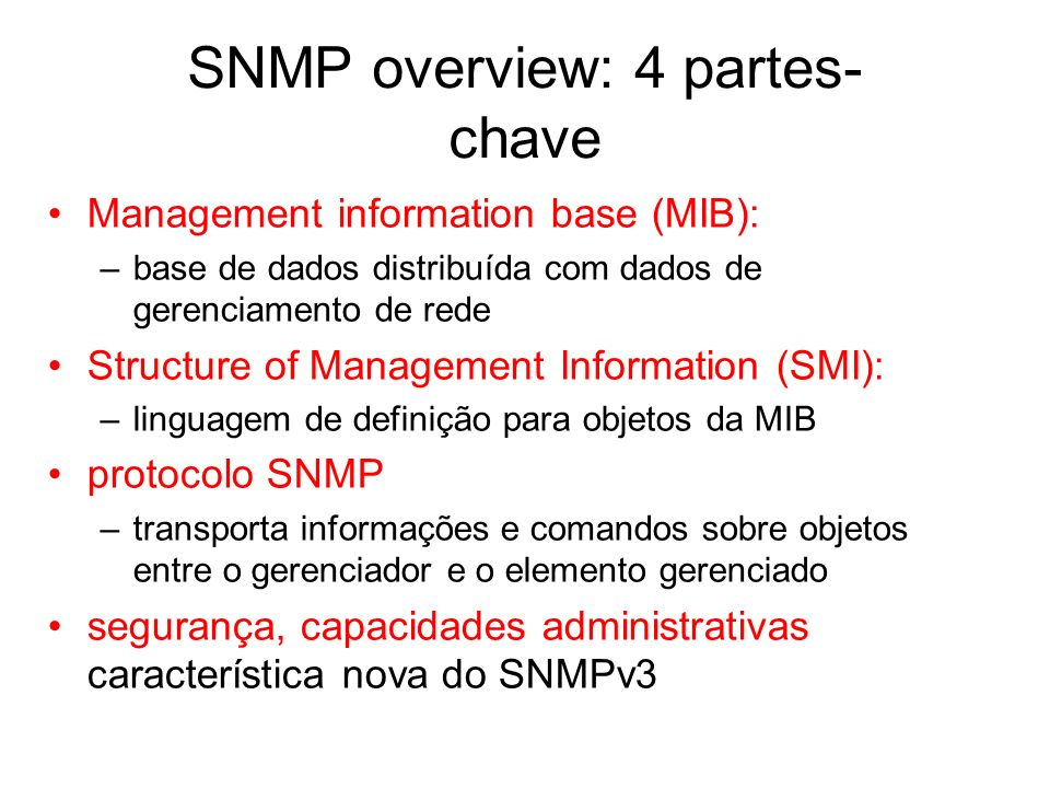 SNMP overview: 4 partes- chave Management information base (MIB): –base de dados distribuída com dados de gerenciamento de rede Structure of Managemen