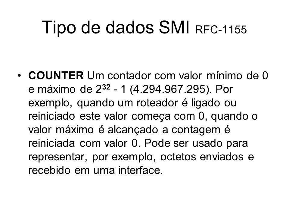 Tipo de dados SMI RFC-1155 COUNTER Um contador com valor mínimo de 0 e máximo de 2 32 - 1 (4.294.967.295). Por exemplo, quando um roteador é ligado ou
