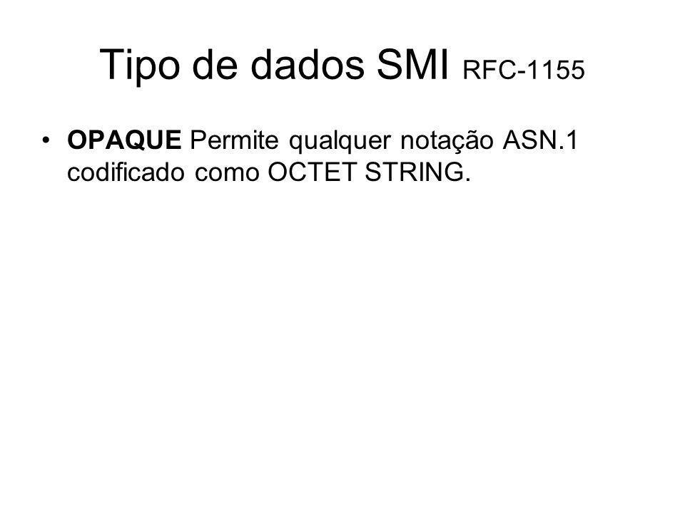 Tipo de dados SMI RFC-1155 OPAQUE Permite qualquer notação ASN.1 codificado como OCTET STRING.