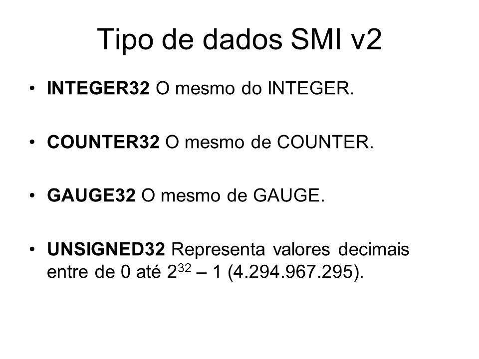 Tipo de dados SMI v2 INTEGER32 O mesmo do INTEGER. COUNTER32 O mesmo de COUNTER. GAUGE32 O mesmo de GAUGE. UNSIGNED32 Representa valores decimais entr