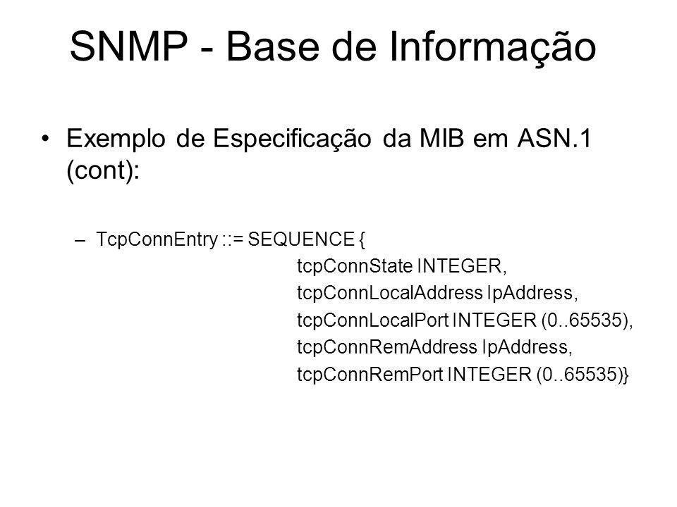 SNMP - Base de Informação Exemplo de Especificação da MIB em ASN.1 (cont): –TcpConnEntry ::= SEQUENCE { tcpConnState INTEGER, tcpConnLocalAddress IpAd