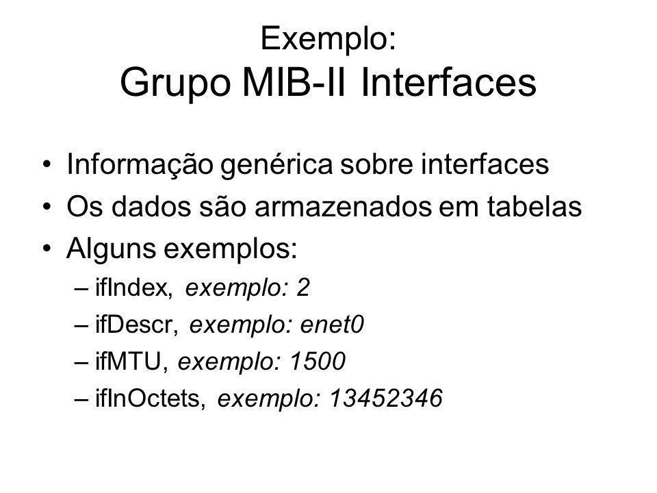 Exemplo: Grupo MIB-II Interfaces Informação genérica sobre interfaces Os dados são armazenados em tabelas Alguns exemplos: –ifIndex, exemplo: 2 –ifDes