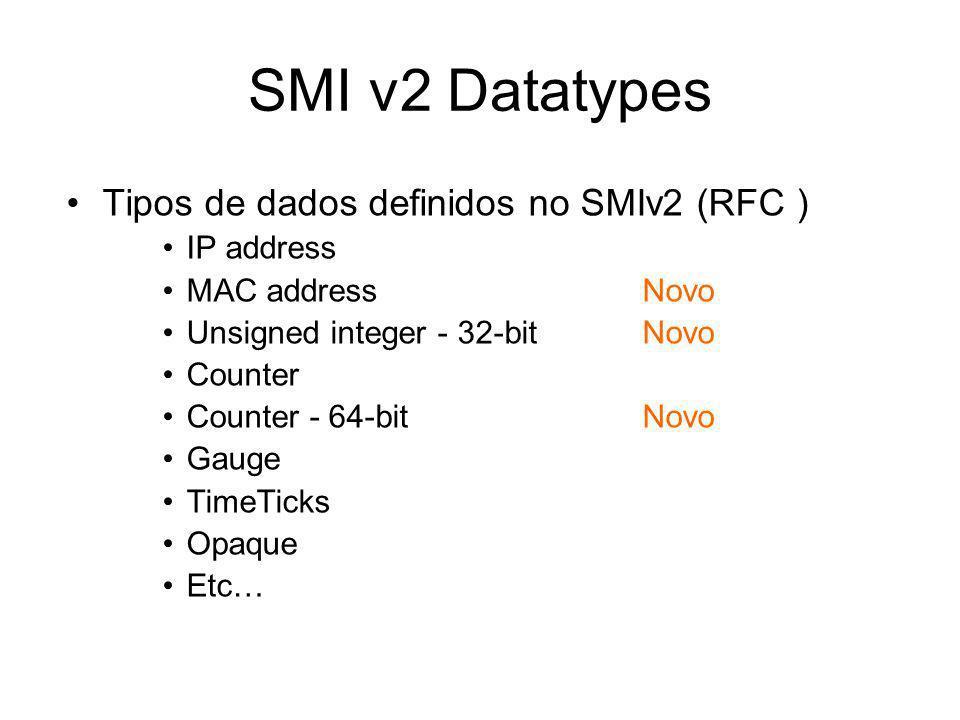 SMI v2 Datatypes Tipos de dados definidos no SMIv2 (RFC ) IP address MAC addressNovo Unsigned integer - 32-bitNovo Counter Counter - 64-bitNovo Gauge