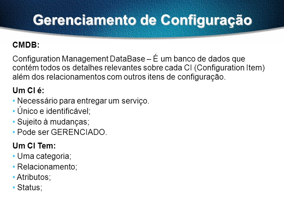 Gerenciamento de Configuração CMDB: Configuration Management DataBase – É um banco de dados que contém todos os detalhes relevantes sobre cada CI (Configuration Item) além dos relacionamentos com outros itens de configuração.