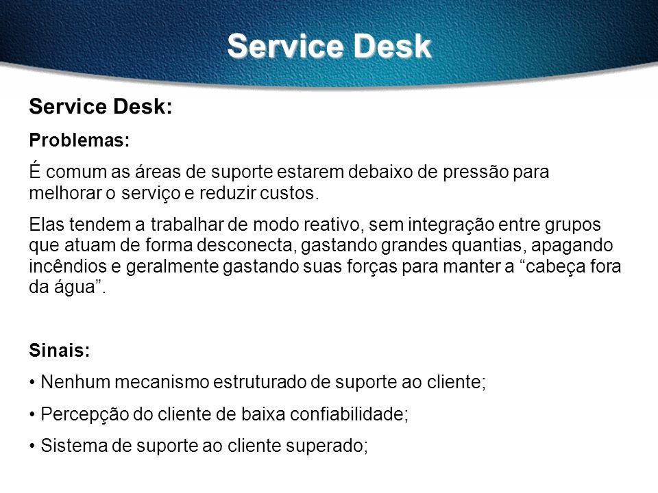 Service Desk Service Desk: Problemas: É comum as áreas de suporte estarem debaixo de pressão para melhorar o serviço e reduzir custos. Elas tendem a t