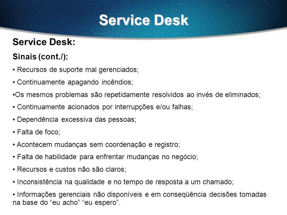 Service Desk Service Desk: Sinais (cont./): Recursos de suporte mal gerenciados; Continuamente apagando incêndios; Os mesmos problemas são repetidamente resolvidos ao invés de eliminados; Continuamente acionados por interrupções e/ou falhas; Dependência excessiva das pessoas; Falta de foco; Acontecem mudanças sem coordenação e registro; Falta de habilidade para enfrentar mudanças no negócio; Recursos e custos não são claros; Inconsistência na qualidade e no tempo de resposta a um chamado; Informações gerenciais não disponíveis e em conseqüência decisões tomadas na base do eu acho eu espero.