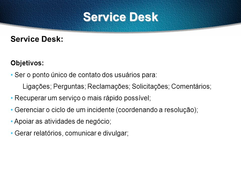 Service Desk Service Desk: Objetivos: Ser o ponto único de contato dos usuários para: Ligações; Perguntas; Reclamações; Solicitações; Comentários; Recuperar um serviço o mais rápido possível; Gerenciar o ciclo de um incidente (coordenando a resolução); Apoiar as atividades de negócio; Gerar relatórios, comunicar e divulgar;