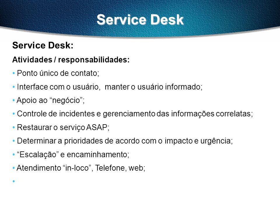Service Desk Service Desk: Atividades / responsabilidades: Ponto único de contato; Interface com o usuário, manter o usuário informado; Apoio ao negócio; Controle de incidentes e gerenciamento das informações correlatas; Restaurar o serviço ASAP; Determinar a prioridades de acordo com o impacto e urgência; Escalação e encaminhamento; Atendimento in-loco, Telefone, web;