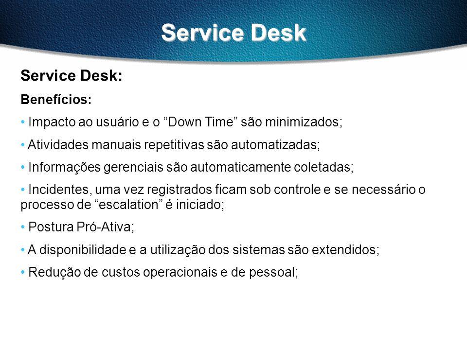 Service Desk Service Desk: Benefícios: Impacto ao usuário e o Down Time são minimizados; Atividades manuais repetitivas são automatizadas; Informações gerenciais são automaticamente coletadas; Incidentes, uma vez registrados ficam sob controle e se necessário o processo de escalation é iniciado; Postura Pró-Ativa; A disponibilidade e a utilização dos sistemas são extendidos; Redução de custos operacionais e de pessoal;