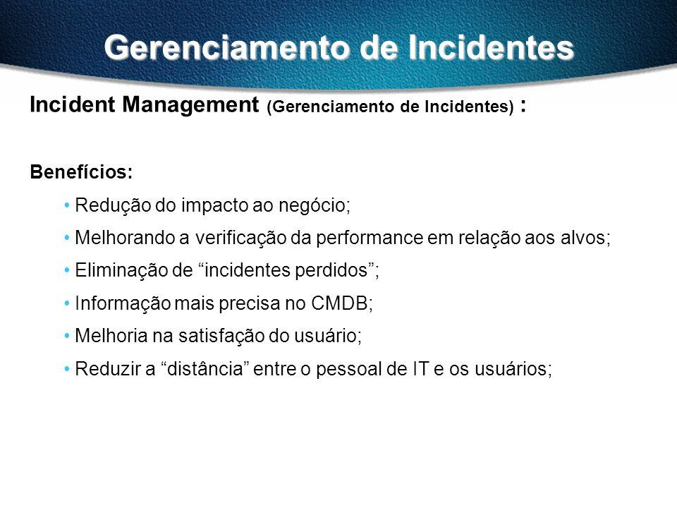 Gerenciamento de Incidentes Incident Management (Gerenciamento de Incidentes) : Benefícios: Redução do impacto ao negócio; Melhorando a verificação da performance em relação aos alvos; Eliminação de incidentes perdidos; Informação mais precisa no CMDB; Melhoria na satisfação do usuário; Reduzir a distância entre o pessoal de IT e os usuários;