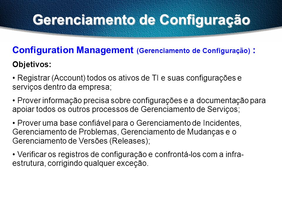 Gerenciamento de Configuração Configuration Management (Gerenciamento de Configuração) : Objetivos: Registrar (Account) todos os ativos de TI e suas configurações e serviços dentro da empresa; Prover informação precisa sobre configurações e a documentação para apoiar todos os outros processos de Gerenciamento de Serviços; Prover uma base confiável para o Gerenciamento de Incidentes, Gerenciamento de Problemas, Gerenciamento de Mudanças e o Gerenciamento de Versões (Releases); Verificar os registros de configuração e confrontá-los com a infra- estrutura, corrigindo qualquer exceção.