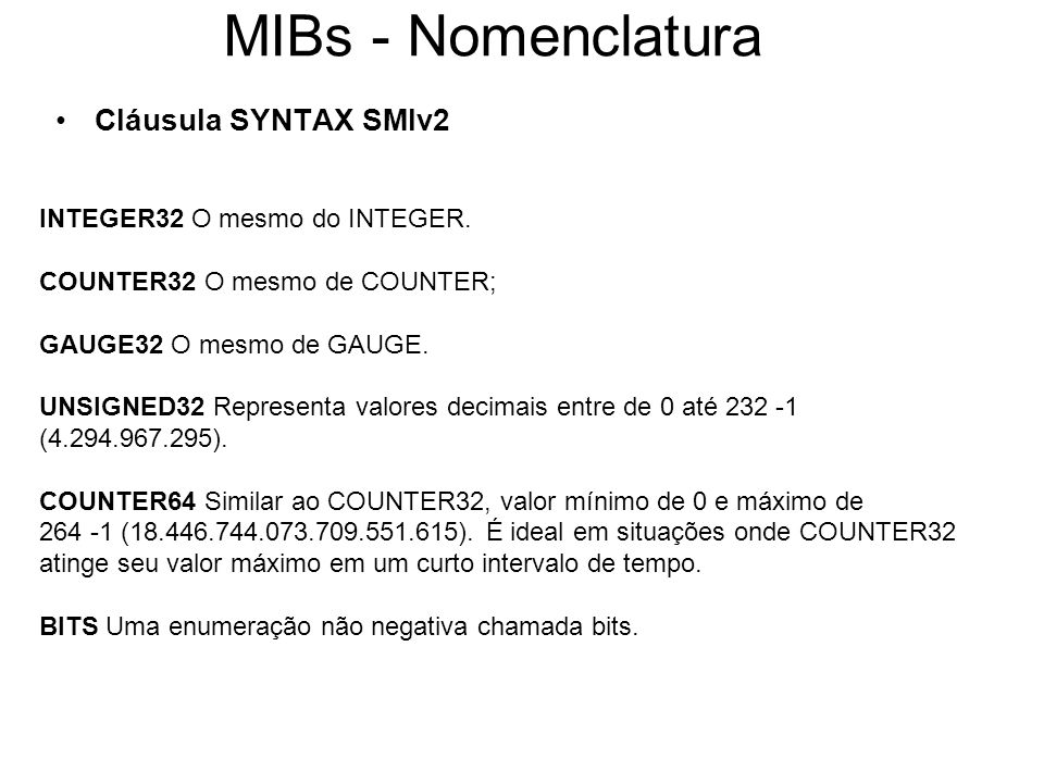 MIBs - Nomenclatura Cláusula SYNTAX SMIv2 INTEGER32 O mesmo do INTEGER. COUNTER32 O mesmo de COUNTER; GAUGE32 O mesmo de GAUGE. UNSIGNED32 Representa