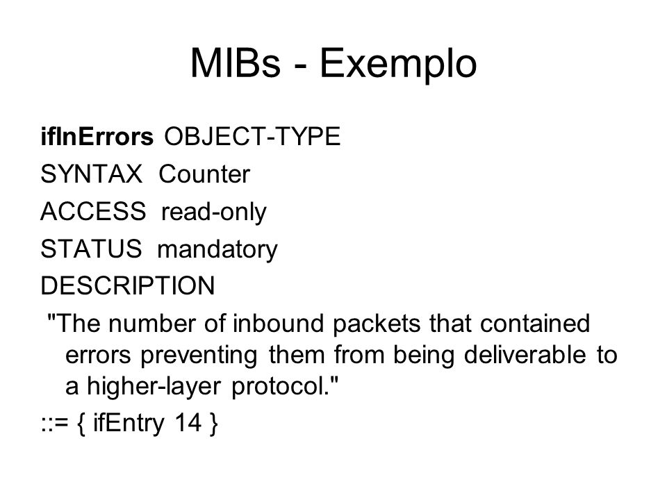 MIBs - Exemplo ifInErrors OBJECT-TYPE SYNTAX Counter ACCESS read-only STATUS mandatory DESCRIPTION