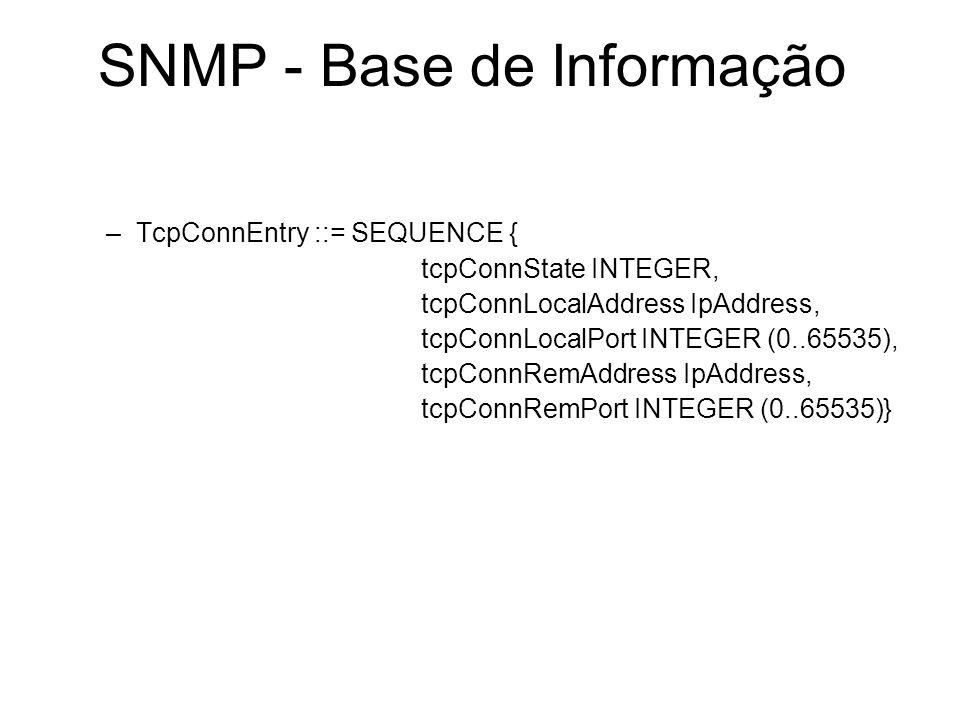 SNMP - Base de Informação –TcpConnEntry ::= SEQUENCE { tcpConnState INTEGER, tcpConnLocalAddress IpAddress, tcpConnLocalPort INTEGER (0..65535), tcpCo