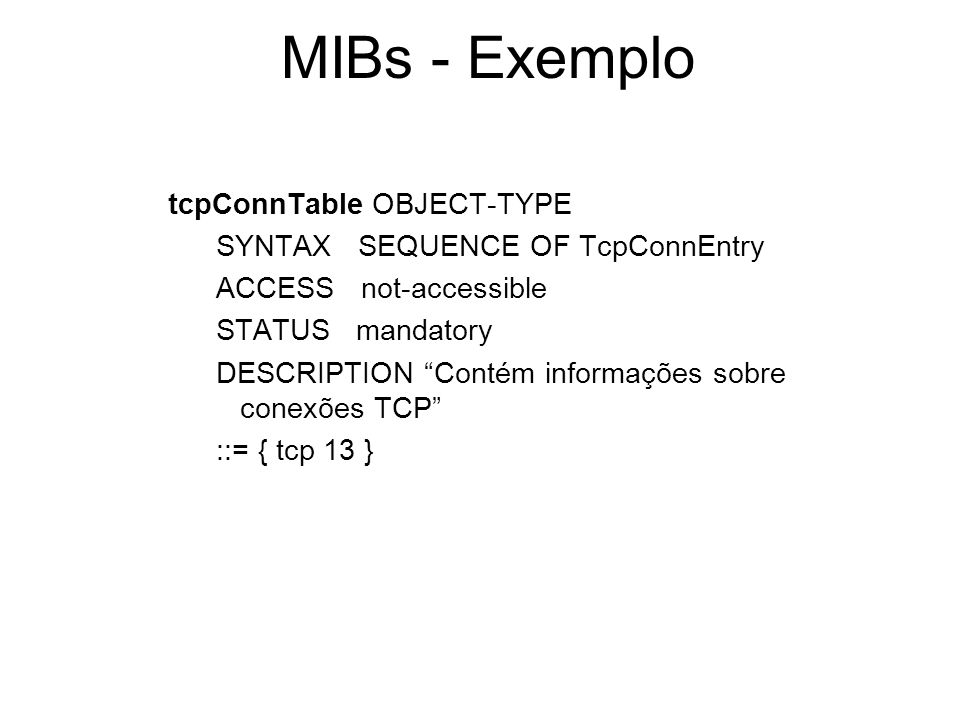 MIBs - Exemplo tcpConnTable OBJECT-TYPE SYNTAX SEQUENCE OF TcpConnEntry ACCESS not-accessible STATUS mandatory DESCRIPTION Contém informações sobre co