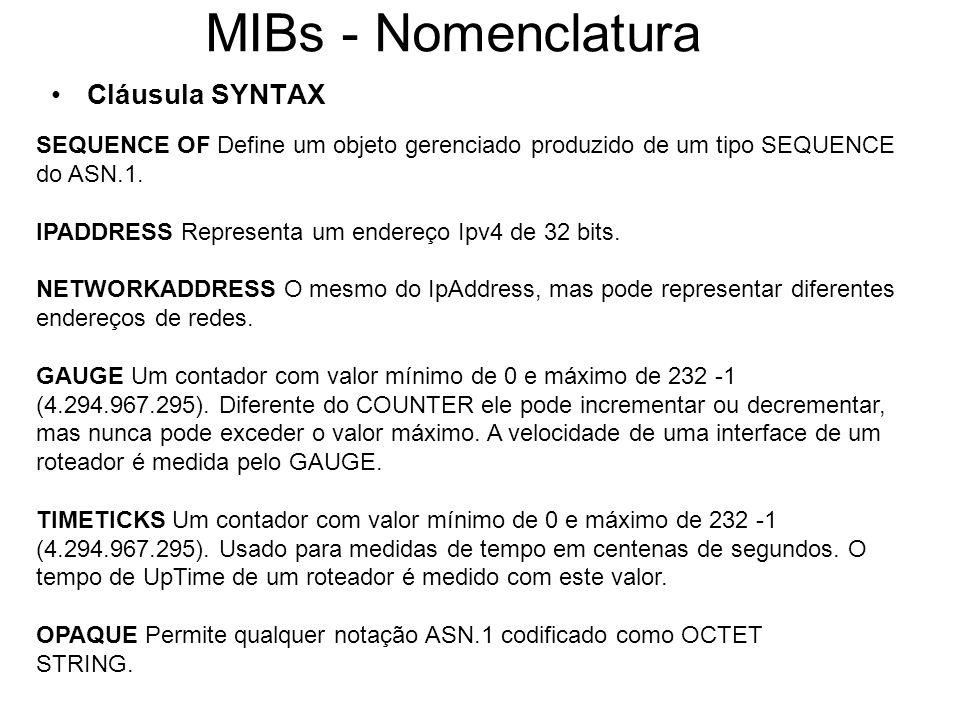 MIBs - Nomenclatura Cláusula SYNTAX SEQUENCE OF Define um objeto gerenciado produzido de um tipo SEQUENCE do ASN.1. IPADDRESS Representa um endereço I