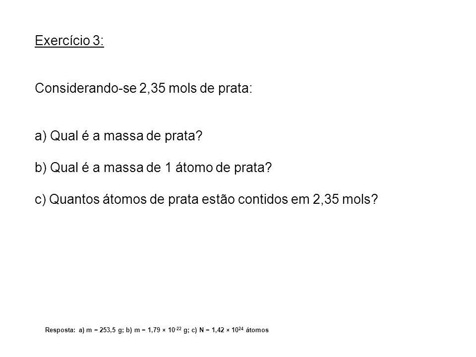 Resposta: a) m = 253,5 g; b) m = 1,79 × 10 -22 g; c) N = 1,42 × 10 24 átomos Exercício 3: Considerando-se 2,35 mols de prata: a) Qual é a massa de pra