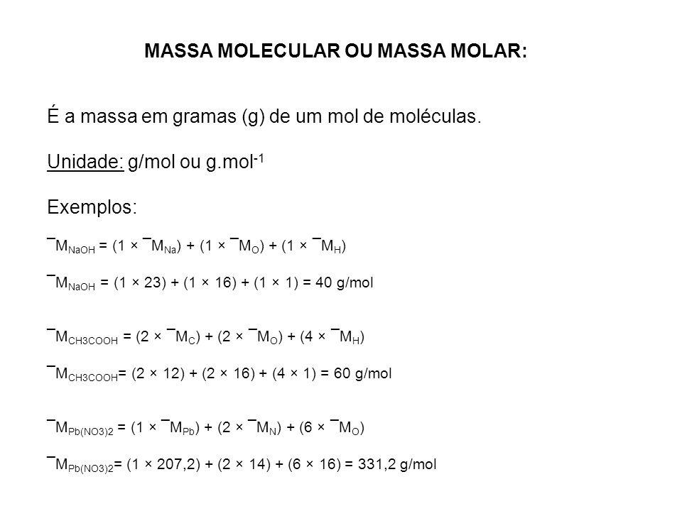 MASSA MOLECULAR OU MASSA MOLAR: É a massa em gramas (g) de um mol de moléculas. Unidade: g/mol ou g.mol -1 Exemplos: ¯M NaOH = (1 × ¯M Na ) + (1 × ¯M