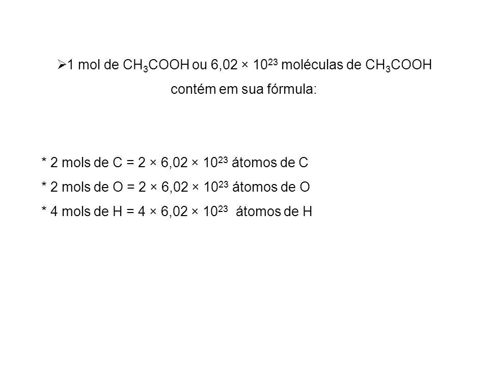 1 mol de CH 3 COOH ou 6,02 × 10 23 moléculas de CH 3 COOH contém em sua fórmula: * 2 mols de C = 2 × 6,02 × 10 23 átomos de C * 2 mols de O = 2 × 6,02
